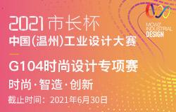 2021市长杯中国(温州)工业设计大赛-G104时尚设计专项赛征稿启事